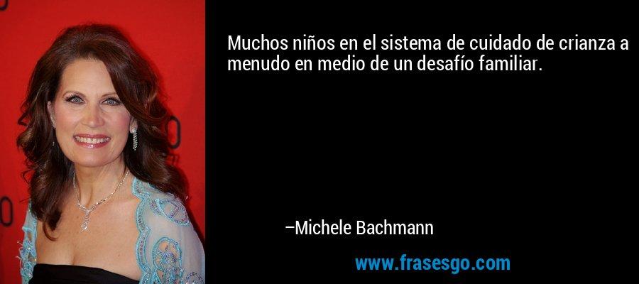 Muchos niños en el sistema de cuidado de crianza a menudo en medio de un desafío familiar. – Michele Bachmann