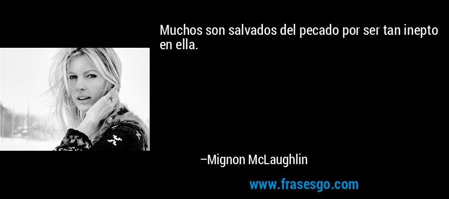 Muchos son salvados del pecado por ser tan inepto en ella. – Mignon McLaughlin