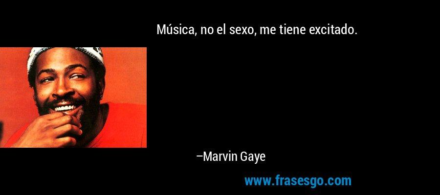 Música, no el sexo, me tiene excitado. – Marvin Gaye