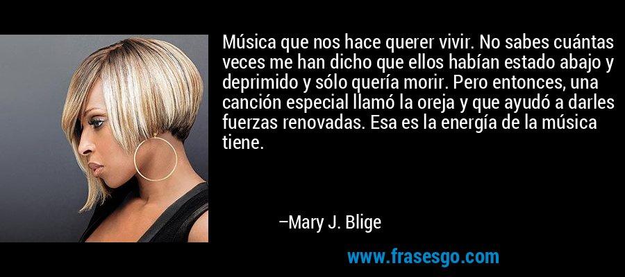 Música que nos hace querer vivir. No sabes cuántas veces me han dicho que ellos habían estado abajo y deprimido y sólo quería morir. Pero entonces, una canción especial llamó la oreja y que ayudó a darles fuerzas renovadas. Esa es la energía de la música tiene. – Mary J. Blige