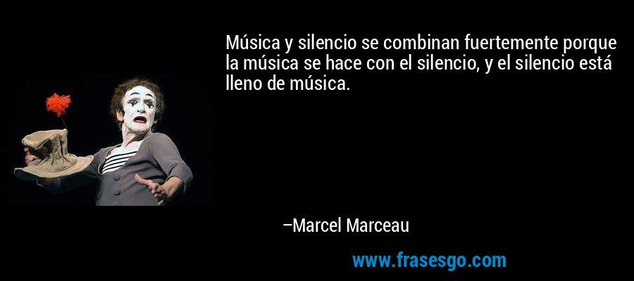 Música y silencio se combinan fuertemente porque la música se hace con el silencio, y el silencio está lleno de música. – Marcel Marceau