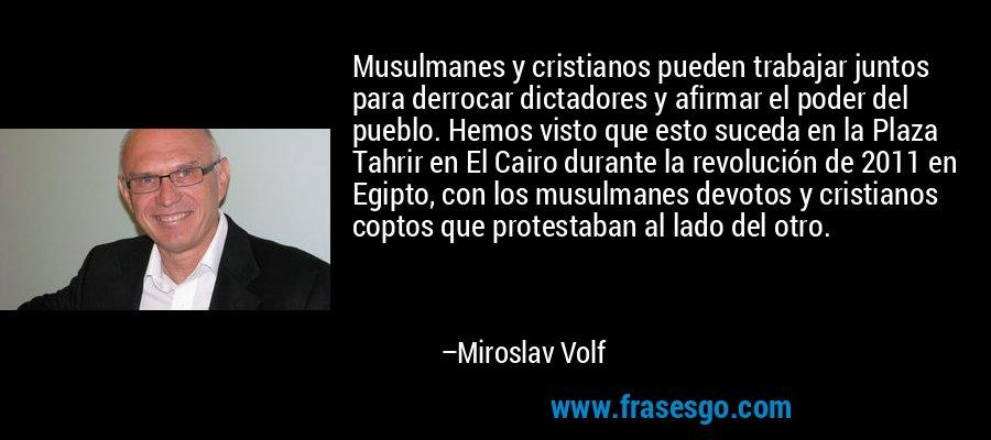 Musulmanes y cristianos pueden trabajar juntos para derrocar dictadores y afirmar el poder del pueblo. Hemos visto que esto suceda en la Plaza Tahrir en El Cairo durante la revolución de 2011 en Egipto, con los musulmanes devotos y cristianos coptos que protestaban al lado del otro. – Miroslav Volf
