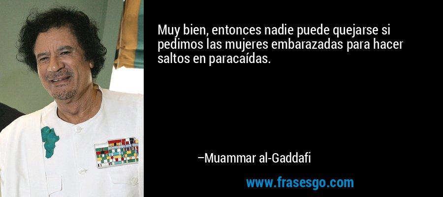 Muy bien, entonces nadie puede quejarse si pedimos las mujeres embarazadas para hacer saltos en paracaídas. – Muammar al-Gaddafi