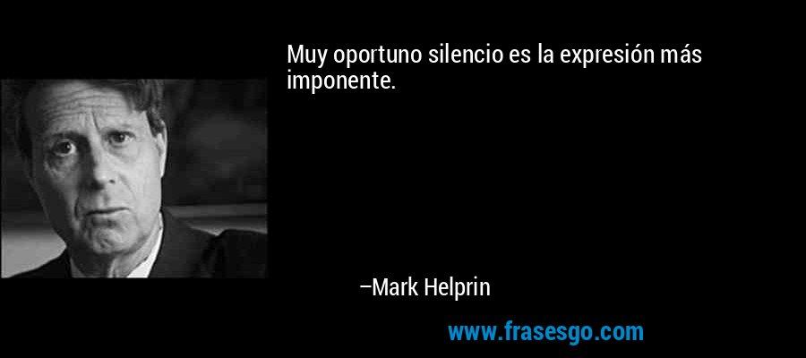 Muy oportuno silencio es la expresión más imponente. – Mark Helprin