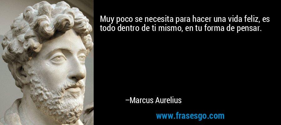 Muy poco se necesita para hacer una vida feliz, es todo dentro de ti mismo, en tu forma de pensar. – Marcus Aurelius