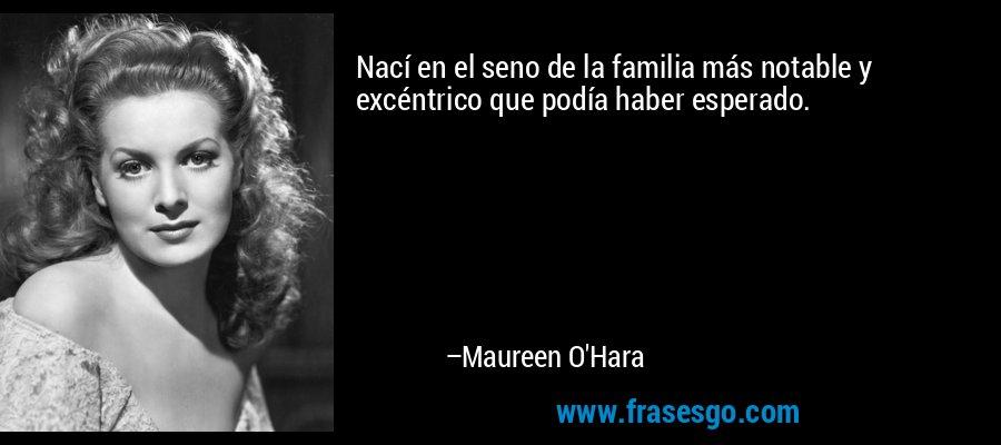Nací en el seno de la familia más notable y excéntrico que podía haber esperado. – Maureen O'Hara