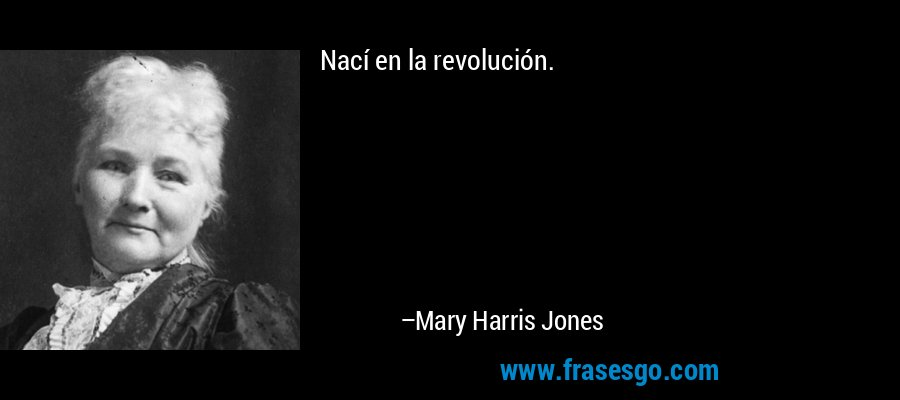 Nací en la revolución. – Mary Harris Jones