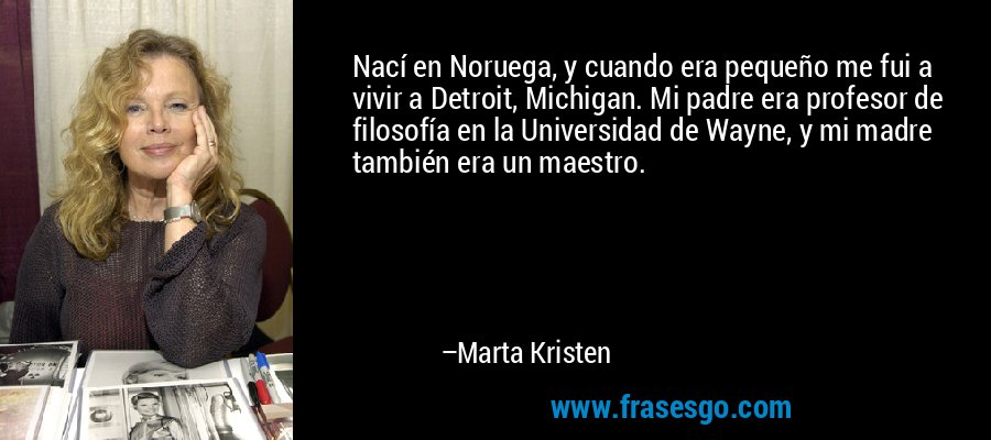 Nací en Noruega, y cuando era pequeño me fui a vivir a Detroit, Michigan. Mi padre era profesor de filosofía en la Universidad de Wayne, y mi madre también era un maestro. – Marta Kristen