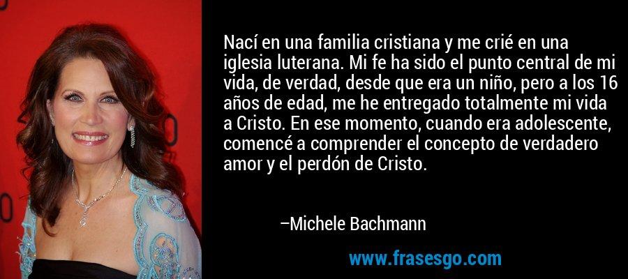 Nací en una familia cristiana y me crié en una iglesia luterana. Mi fe ha sido el punto central de mi vida, de verdad, desde que era un niño, pero a los 16 años de edad, me he entregado totalmente mi vida a Cristo. En ese momento, cuando era adolescente, comencé a comprender el concepto de verdadero amor y el perdón de Cristo. – Michele Bachmann