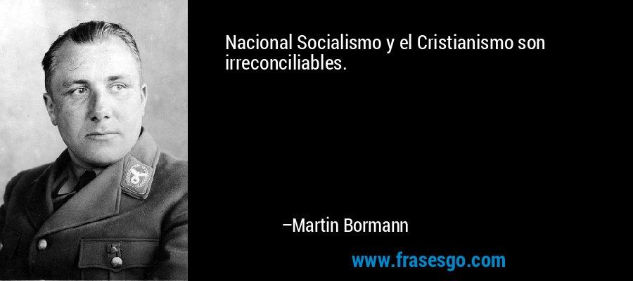 Nacional Socialismo y el Cristianismo son irreconciliables. – Martin Bormann