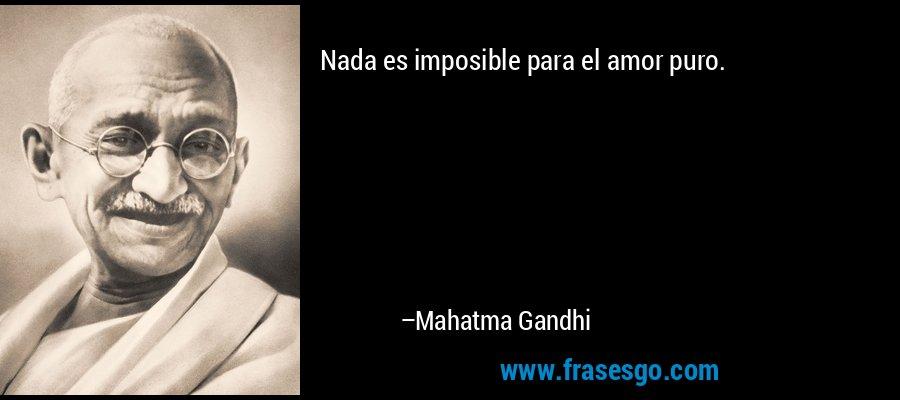 Nada es imposible para el amor puro. – Mahatma Gandhi