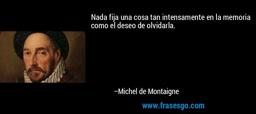 Nada fija una cosa tan intensamente en la memoria como el deseo de olvidarla. – Michel de Montaigne