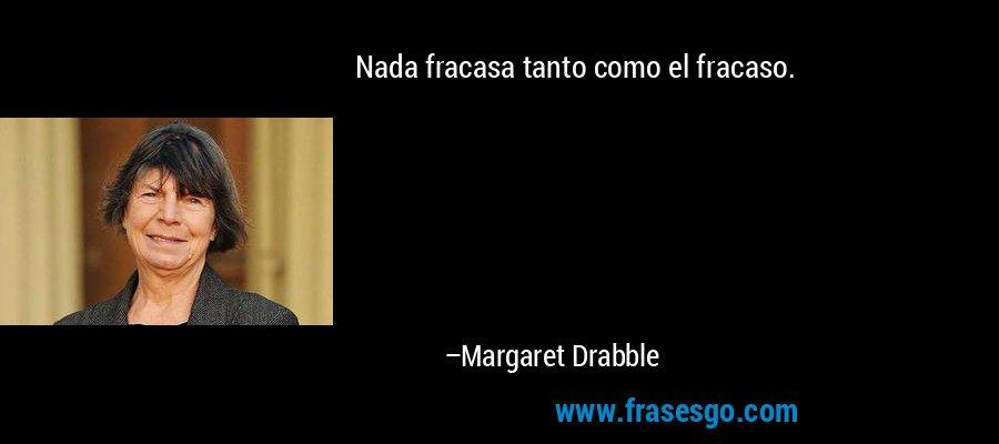 Nada fracasa tanto como el fracaso. – Margaret Drabble