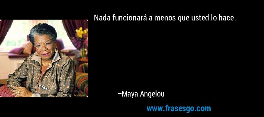 Nada funcionará a menos que usted lo hace. – Maya Angelou