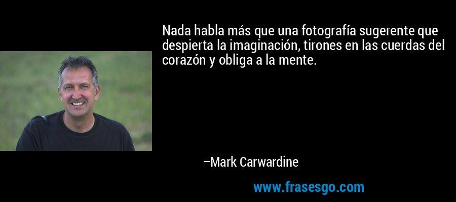 Nada habla más que una fotografía sugerente que despierta la imaginación, tirones en las cuerdas del corazón y obliga a la mente. – Mark Carwardine