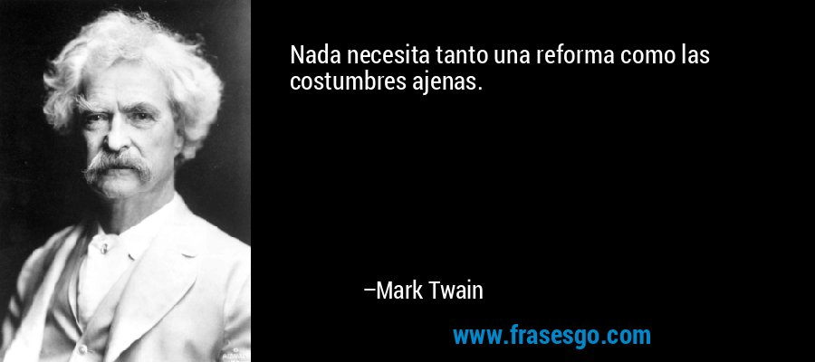 Nada necesita tanto una reforma como las costumbres ajenas. – Mark Twain
