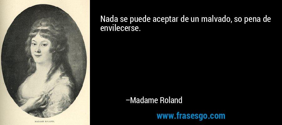 Nada se puede aceptar de un malvado, so pena de envilecerse. – Madame Roland