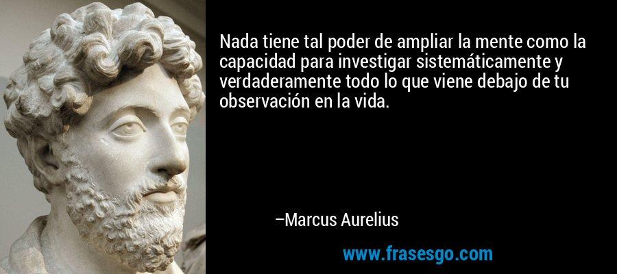 Nada tiene tal poder de ampliar la mente como la capacidad para investigar sistemáticamente y verdaderamente todo lo que viene debajo de tu observación en la vida. – Marcus Aurelius