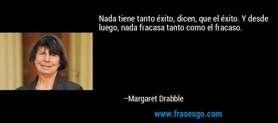 Nada tiene tanto éxito, dicen, que el éxito. Y desde luego, nada fracasa tanto como el fracaso. – Margaret Drabble