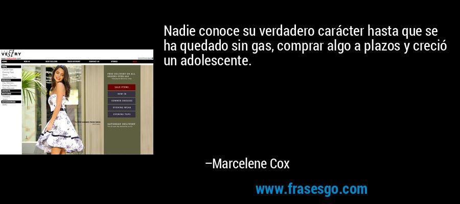 Nadie conoce su verdadero carácter hasta que se ha quedado sin gas, comprar algo a plazos y creció un adolescente. – Marcelene Cox