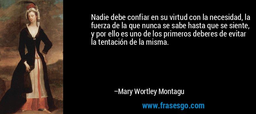 Nadie debe confiar en su virtud con la necesidad, la fuerza de la que nunca se sabe hasta que se siente, y por ello es uno de los primeros deberes de evitar la tentación de la misma. – Mary Wortley Montagu