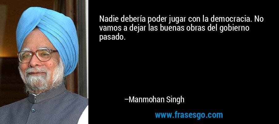 Nadie debería poder jugar con la democracia. No vamos a dejar las buenas obras del gobierno pasado. – Manmohan Singh