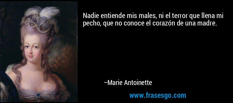 Nadie entiende mis males, ni el terror que llena mi pecho, que no conoce el corazón de una madre. – Marie Antoinette