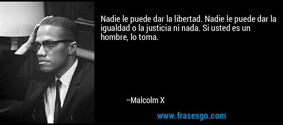 Nadie le puede dar la libertad. Nadie le puede dar la igualdad o la justicia ni nada. Si usted es un hombre, lo toma. – Malcolm X