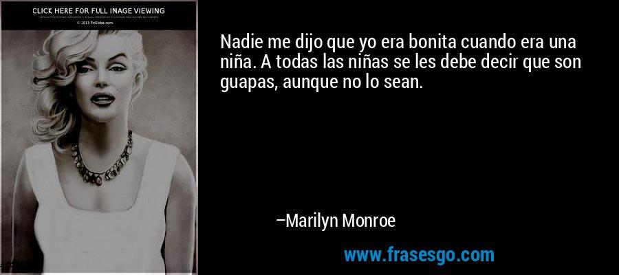 Nadie me dijo que yo era bonita cuando era una niña. A todas las niñas se les debe decir que son guapas, aunque no lo sean. – Marilyn Monroe