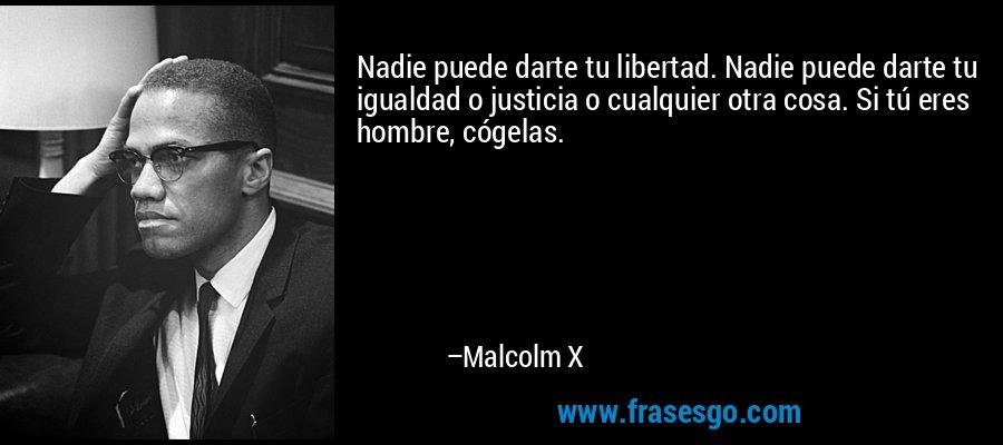 Nadie puede darte tu libertad. Nadie puede darte tu igualdad o justicia o cualquier otra cosa. Si tú eres hombre, cógelas. – Malcolm X