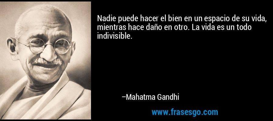 Nadie puede hacer el bien en un espacio de su vida, mientras hace daño en otro. La vida es un todo indivisible. – Mahatma Gandhi