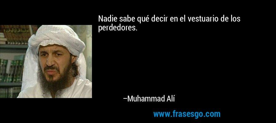 Nadie sabe qué decir en el vestuario de los perdedores. – Muhammad Alí
