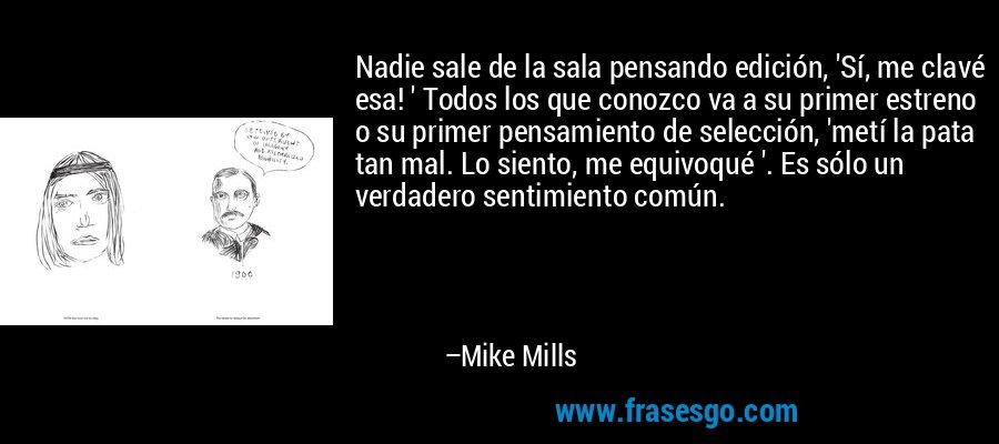 Nadie sale de la sala pensando edición, 'Sí, me clavé esa! ' Todos los que conozco va a su primer estreno o su primer pensamiento de selección, 'metí la pata tan mal. Lo siento, me equivoqué '. Es sólo un verdadero sentimiento común. – Mike Mills