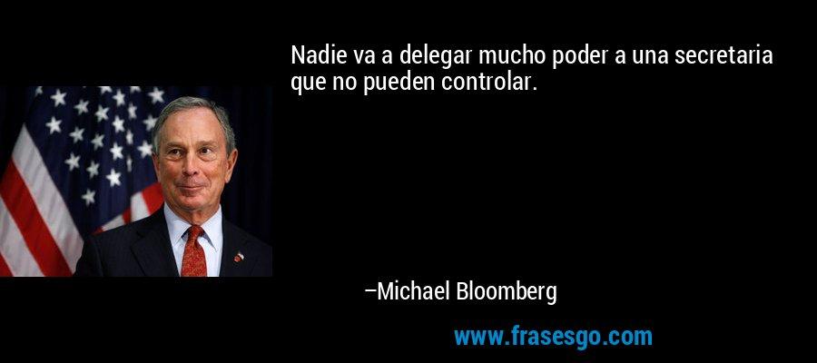 Nadie va a delegar mucho poder a una secretaria que no pueden controlar. – Michael Bloomberg