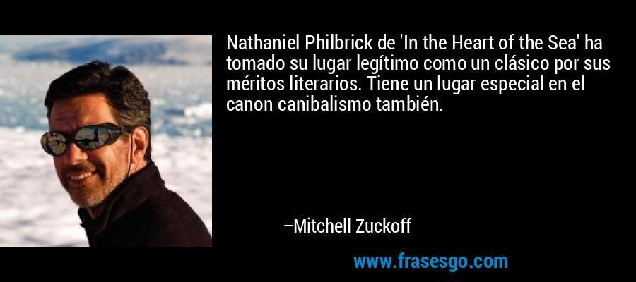 Nathaniel Philbrick de 'In the Heart of the Sea' ha tomado su lugar legítimo como un clásico por sus méritos literarios. Tiene un lugar especial en el canon canibalismo también. – Mitchell Zuckoff