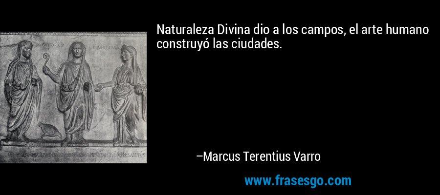 Naturaleza Divina dio a los campos, el arte humano construyó las ciudades. – Marcus Terentius Varro
