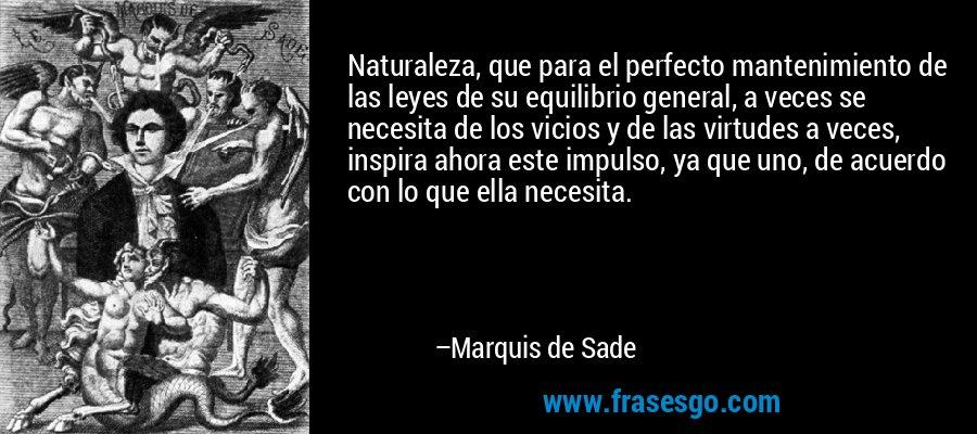 Naturaleza, que para el perfecto mantenimiento de las leyes de su equilibrio general, a veces se necesita de los vicios y de las virtudes a veces, inspira ahora este impulso, ya que uno, de acuerdo con lo que ella necesita. – Marquis de Sade