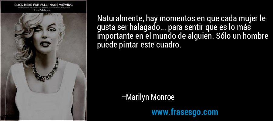 Naturalmente, hay momentos en que cada mujer le gusta ser halagado... para sentir que es lo más importante en el mundo de alguien. Sólo un hombre puede pintar este cuadro. – Marilyn Monroe