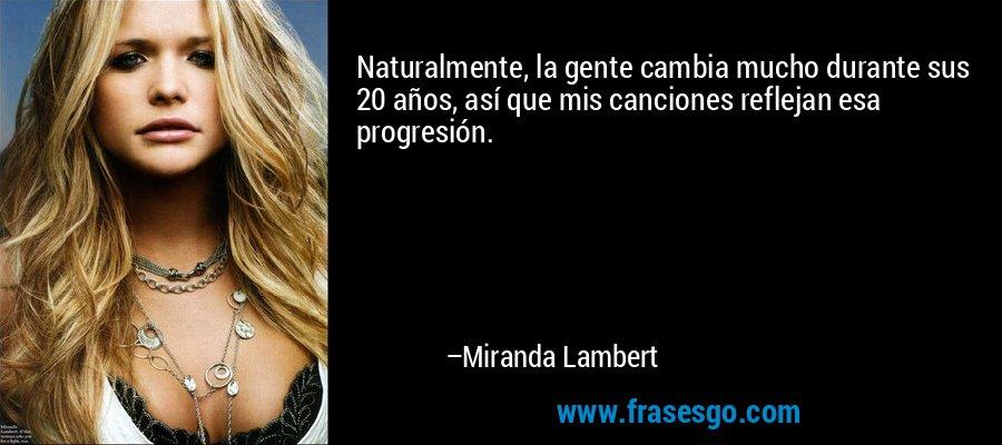 Naturalmente, la gente cambia mucho durante sus 20 años, así que mis canciones reflejan esa progresión. – Miranda Lambert