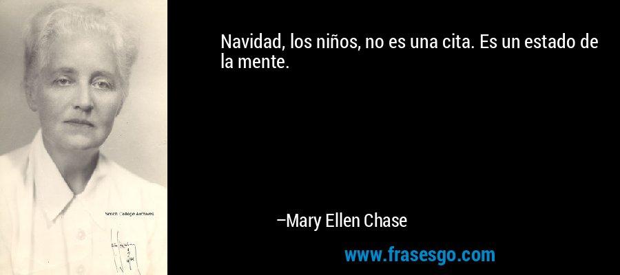 Navidad, los niños, no es una cita. Es un estado de la mente. – Mary Ellen Chase