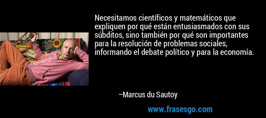 Necesitamos científicos y matemáticos que expliquen por qué están entusiasmados con sus súbditos, sino también por qué son importantes para la resolución de problemas sociales, informando el debate político y para la economía. – Marcus du Sautoy