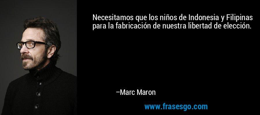 Necesitamos que los niños de Indonesia y Filipinas para la fabricación de nuestra libertad de elección. – Marc Maron