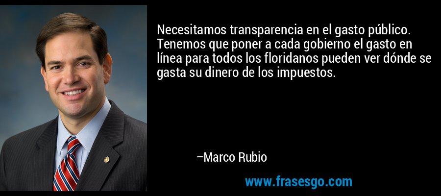 Necesitamos transparencia en el gasto público. Tenemos que poner a cada gobierno el gasto en línea para todos los floridanos pueden ver dónde se gasta su dinero de los impuestos. – Marco Rubio