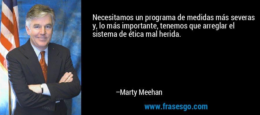 Necesitamos un programa de medidas más severas y, lo más importante, tenemos que arreglar el sistema de ética mal herida. – Marty Meehan
