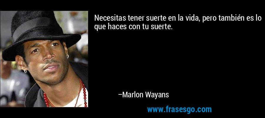 Necesitas tener suerte en la vida, pero también es lo que haces con tu suerte. – Marlon Wayans