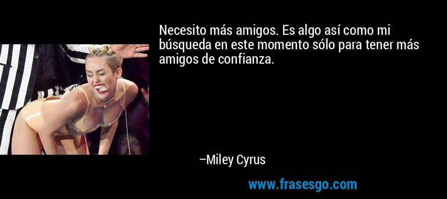 Necesito más amigos. Es algo así como mi búsqueda en este momento sólo para tener más amigos de confianza. – Miley Cyrus