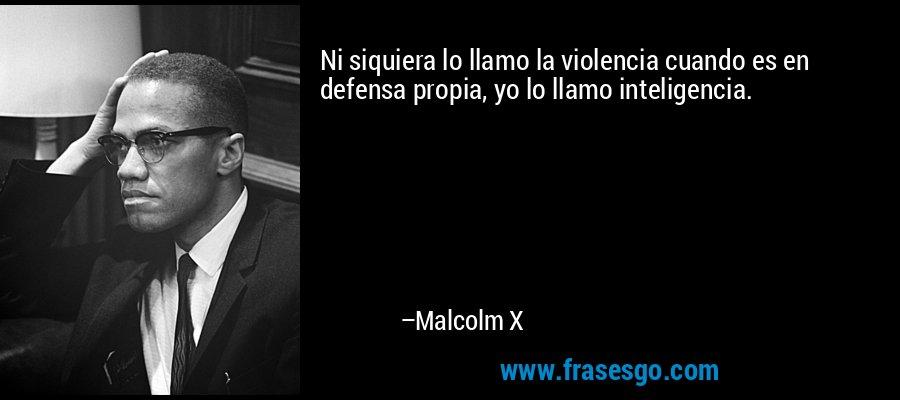 Ni siquiera lo llamo la violencia cuando es en defensa propia, yo lo llamo inteligencia. – Malcolm X