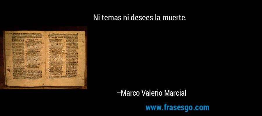 Ni temas ni desees la muerte. – Marco Valerio Marcial