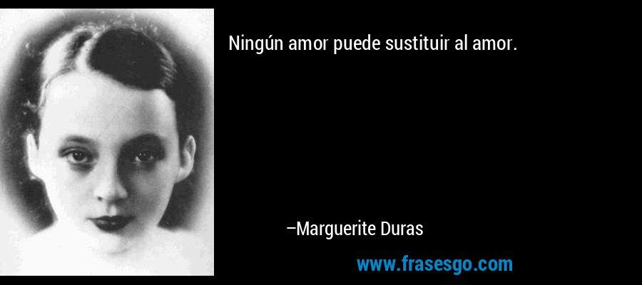 Ningún amor puede sustituir al amor. – Marguerite Duras