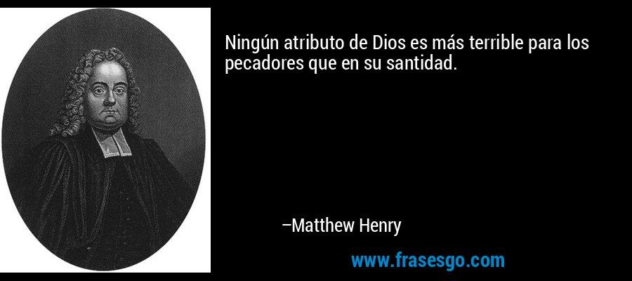 Ningún atributo de Dios es más terrible para los pecadores que en su santidad. – Matthew Henry